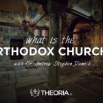 What is the Orthodox Church by Fr. Andrew Damick